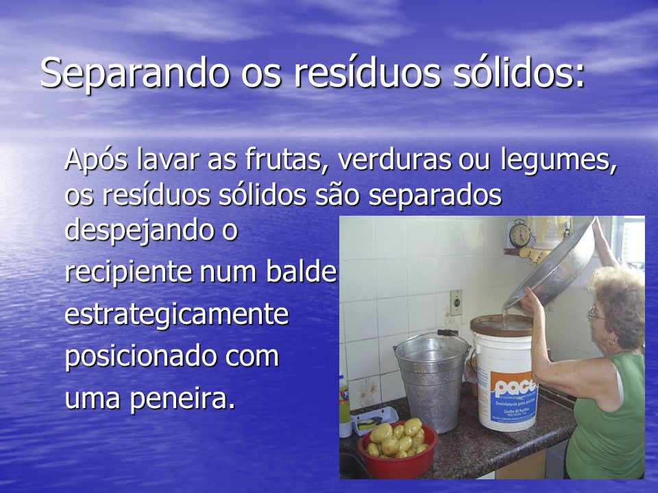 Separando os resíduos sólidos: Após lavar as frutas, verduras ou legumes, os resíduos sólidos são separados despejando o recipiente num balde recipien