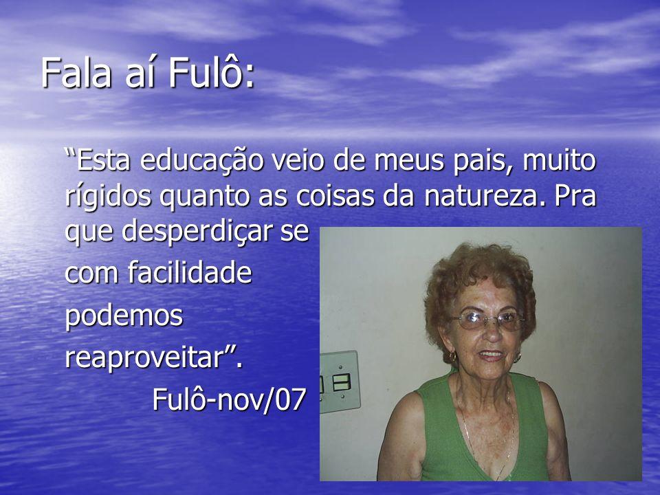 Fala aí Fulô: Esta educação veio de meus pais, muito rígidos quanto as coisas da natureza. Pra que desperdiçar se com facilidade podemos podemosreapro