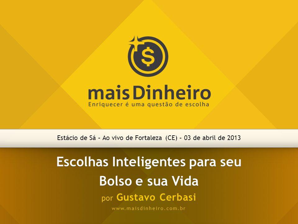 Estácio de Sá – Ao vivo de Fortaleza (CE) – 03 de abril de 2013 Escolhas Inteligentes para seu Bolso e sua Vida por Gustavo Cerbasi www.maisdinheiro.c