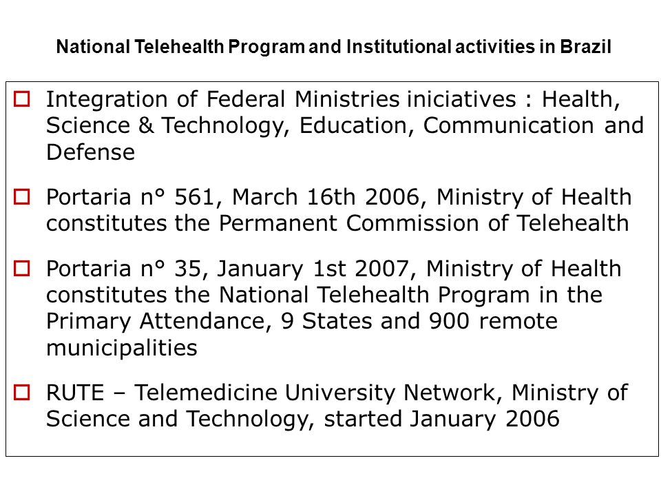 Integration of Federal Ministries iniciatives : Health, Science & Technology, Education, Communication and Defense Portaria n° 561, March 16th 2006, Ministry of Health constitutes the Permanent Commission of Telehealth Portaria n° 35, January 1st 2007, Ministry of Health constitutes the National Telehealth Program in the Primary Attendance, 9 States and 900 remote municipalities RUTE – Telemedicine University Network, Ministry of Science and Technology, started January 2006 National Telehealth Program and Institutional activities in Brazil