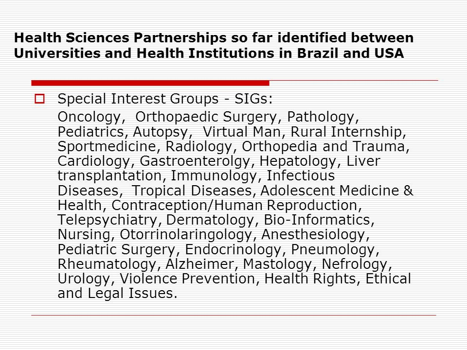 Health Sciences Partnerships so far identified between Universities and Health Institutions in Brazil and USA Special Interest Groups - SIGs: Oncology, Orthopaedic Surgery, Pathology, Pediatrics, Autopsy, Virtual Man, Rural Internship, Sportmedicine, Radiology, Orthopedia and Trauma, Cardiology, Gastroenterolgy, Hepatology, Liver transplantation, Immunology, Infectious Diseases, Tropical Diseases, Adolescent Medicine & Health, Contraception/Human Reproduction, Telepsychiatry, Dermatology, Bio-Informatics, Nursing, Otorrinolaringology, Anesthesiology, Pediatric Surgery, Endocrinology, Pneumology, Rheumatology, Alzheimer, Mastology, Nefrology, Urology, Violence Prevention, Health Rights, Ethical and Legal Issues.