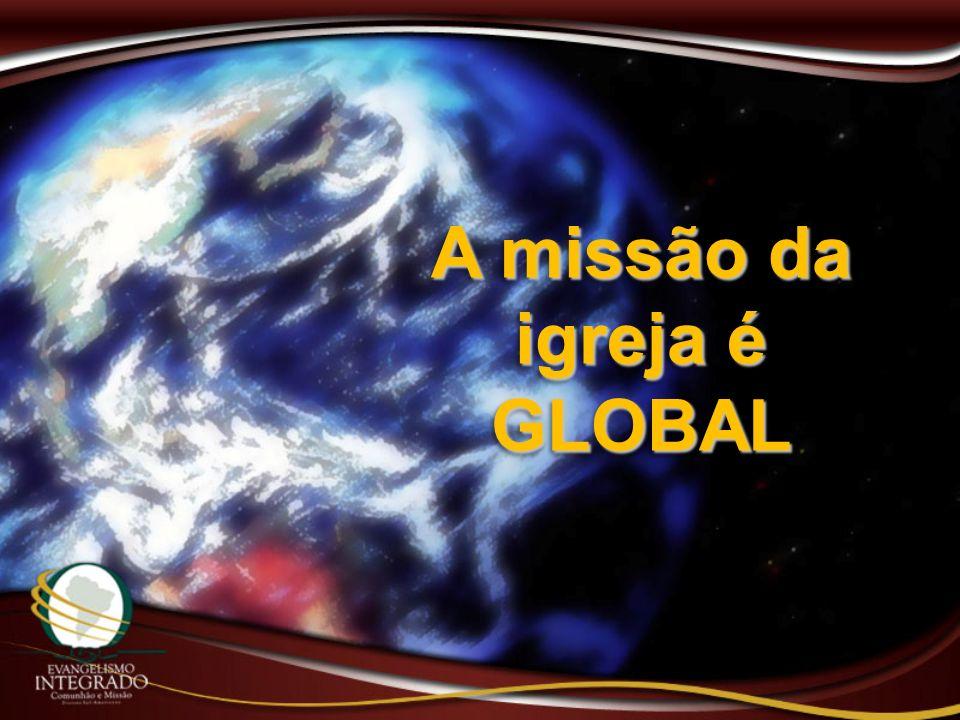A missão da igreja é GLOBAL GLOBAL