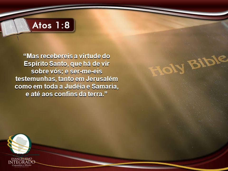 Mas recebereis a virtude do Espírito Santo, que há de vir sobre vós; e ser-me-eis testemunhas, tanto em Jerusalém como em toda a Judéia e Samaria, e a