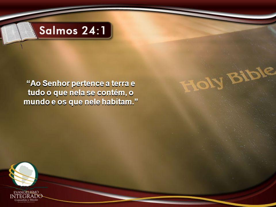 Ao Senhor pertence a terra e tudo o que nela se contém, o mundo e os que nele habitam.