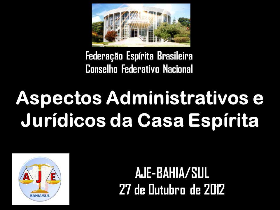 Aspectos Administrativos e Jurídicos da Casa Espírita AJE-BAHIA/SUL 27 de Outubro de 2012 Federação Espírita Brasileira Conselho Federativo Nacional