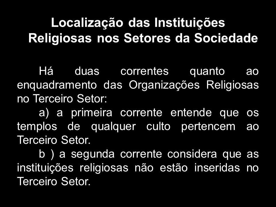 Localização das Instituições Religiosas nos Setores da Sociedade Há duas correntes quanto ao enquadramento das Organizações Religiosas no Terceiro Setor: a) a primeira corrente entende que os templos de qualquer culto pertencem ao Terceiro Setor.