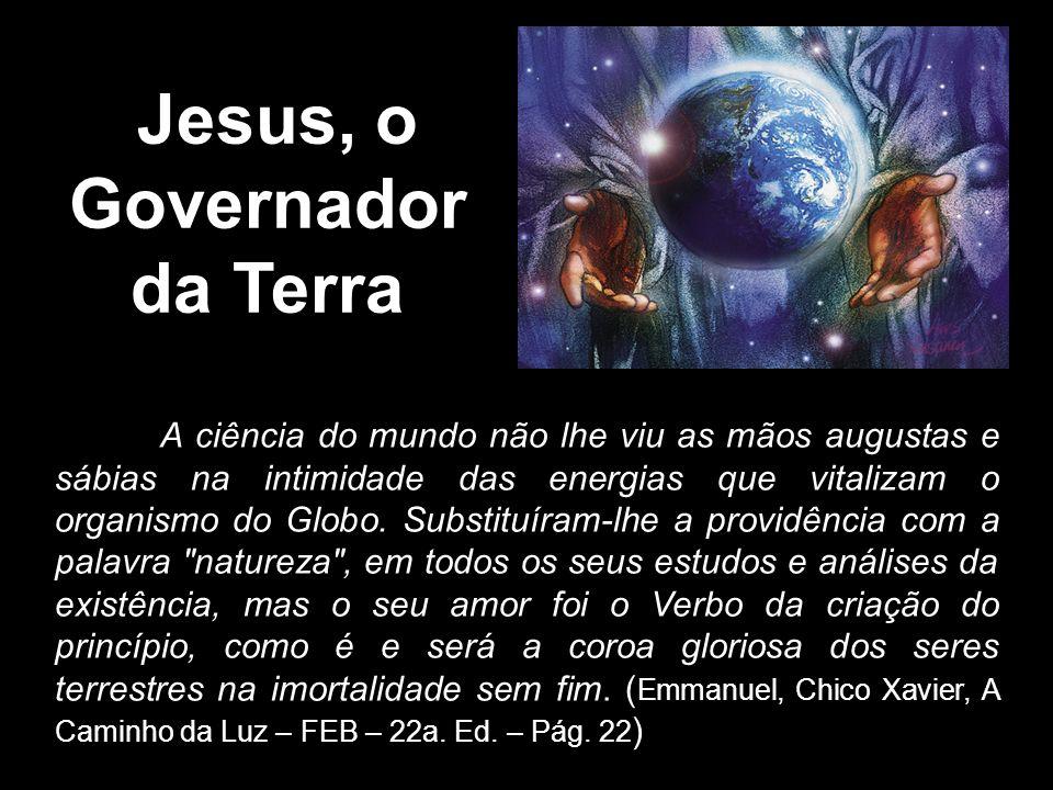 \Jesus, o Governador da Terra A ciência do mundo não lhe viu as mãos augustas e sábias na intimidade das energias que vitalizam o organismo do Globo.
