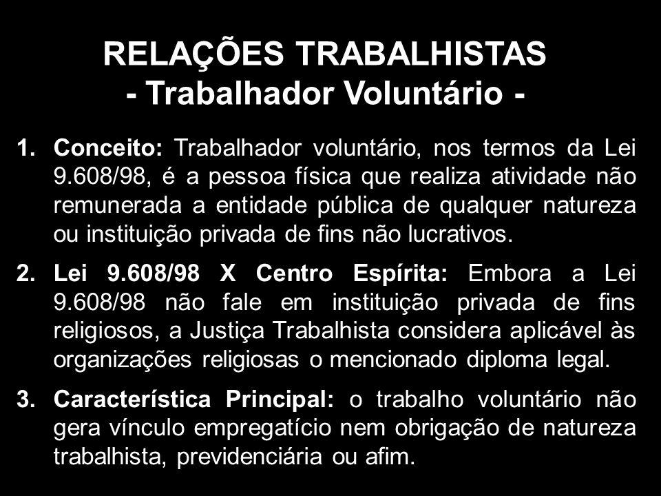 RELAÇÕES TRABALHISTAS - Trabalhador Voluntário - 1.Conceito: Trabalhador voluntário, nos termos da Lei 9.608/98, é a pessoa física que realiza atividade não remunerada a entidade pública de qualquer natureza ou instituição privada de fins não lucrativos.