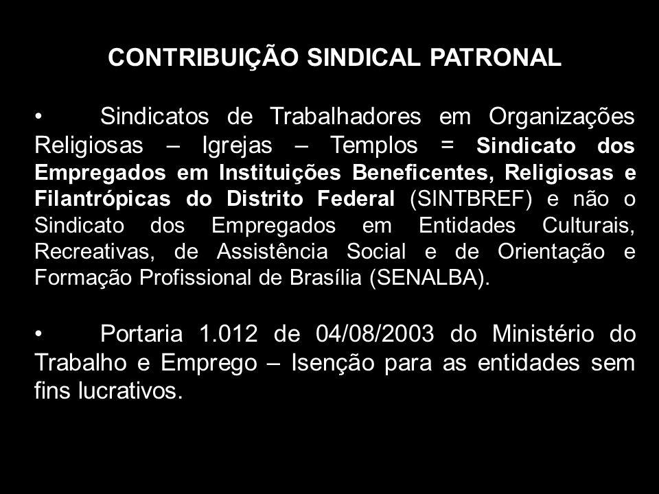CONTRIBUIÇÃO SINDICAL PATRONAL Sindicatos de Trabalhadores em Organizações Religiosas – Igrejas – Templos = Sindicato dos Empregados em Instituições Beneficentes, Religiosas e Filantrópicas do Distrito Federal (SINTBREF) e não o Sindicato dos Empregados em Entidades Culturais, Recreativas, de Assistência Social e de Orientação e Formação Profissional de Brasília (SENALBA).