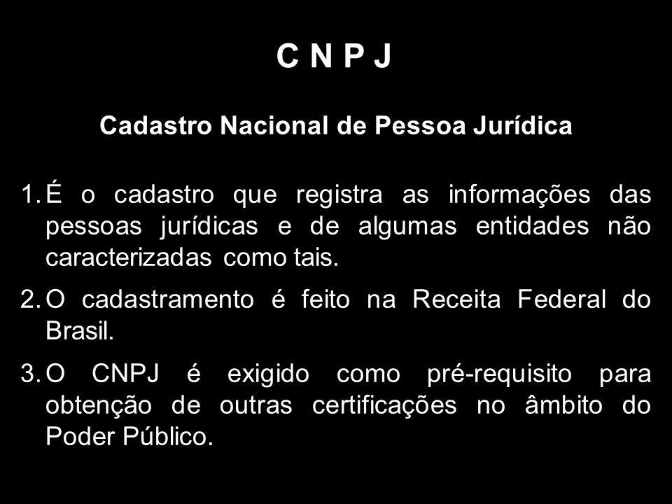 C N P J Cadastro Nacional de Pessoa Jurídica 1.É o cadastro que registra as informações das pessoas jurídicas e de algumas entidades não caracterizadas como tais.
