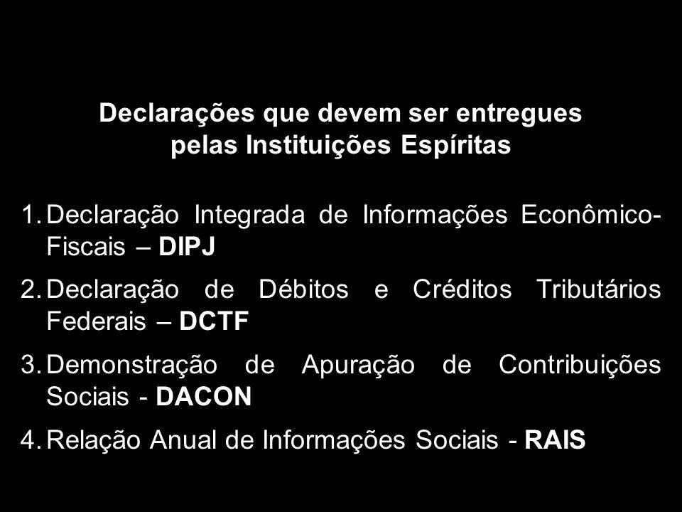 DECLARAÇÕES Declarações que devem ser entregues pelas Instituições Espíritas 1.Declaração Integrada de Informações Econômico- Fiscais – DIPJ 2.Declaração de Débitos e Créditos Tributários Federais – DCTF 3.Demonstração de Apuração de Contribuições Sociais - DACON 4.Relação Anual de Informações Sociais - RAIS