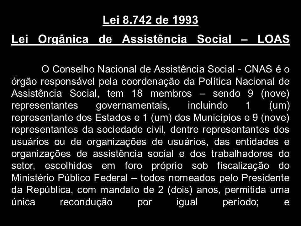 Lei 8.742 de 1993 Lei Orgânica de Assistência Social – LOAS O Conselho Nacional de Assistência Social - CNAS é o órgão responsável pela coordenação da Política Nacional de Assistência Social, tem 18 membros – sendo 9 (nove) representantes governamentais, incluindo 1 (um) representante dos Estados e 1 (um) dos Municípios e 9 (nove) representantes da sociedade civil, dentre representantes dos usuários ou de organizações de usuários, das entidades e organizações de assistência social e dos trabalhadores do setor, escolhidos em foro próprio sob fiscalização do Ministério Público Federal – todos nomeados pelo Presidente da República, com mandato de 2 (dois) anos, permitida uma única recondução por igual período; e