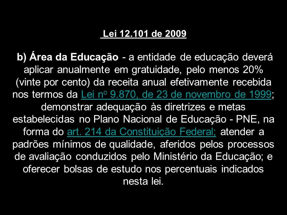 Lei 12.101 de 2009 b) Área da Educação - a entidade de educação deverá aplicar anualmente em gratuidade, pelo menos 20% (vinte por cento) da receita anual efetivamente recebida nos termos da Lei n o 9.870, de 23 de novembro de 1999; demonstrar adequação às diretrizes e metas estabelecidas no Plano Nacional de Educação - PNE, na forma do art.
