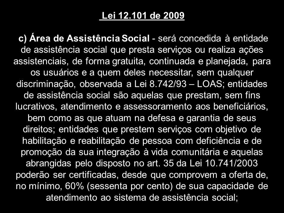 Lei 12.101 de 2009 c) Área de Assistência Social - será concedida à entidade de assistência social que presta serviços ou realiza ações assistenciais, de forma gratuita, continuada e planejada, para os usuários e a quem deles necessitar, sem qualquer discriminação, observada a Lei 8.742/93 – LOAS; entidades de assistência social são aquelas que prestam, sem fins lucrativos, atendimento e assessoramento aos beneficiários, bem como as que atuam na defesa e garantia de seus direitos; entidades que prestem serviços com objetivo de habilitação e reabilitação de pessoa com deficiência e de promoção da sua integração à vida comunitária e aquelas abrangidas pelo disposto no art.