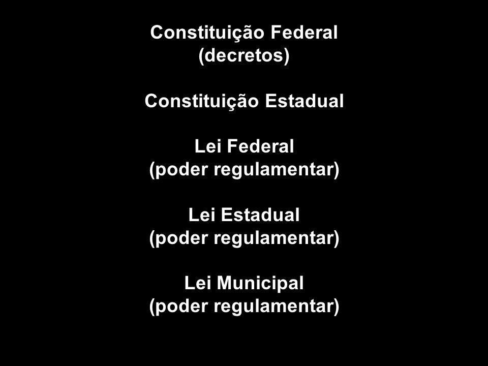 Constituição Federal (decretos) Constituição Estadual Lei Federal (poder regulamentar) Lei Estadual (poder regulamentar) Lei Municipal (poder regulamentar)