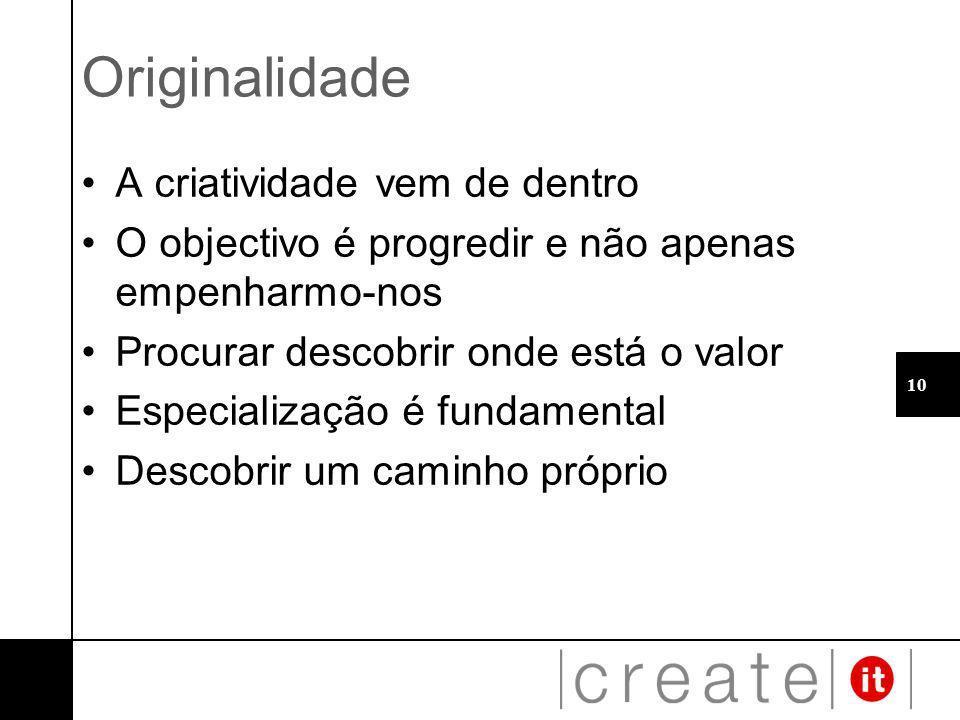 10 Originalidade A criatividade vem de dentro O objectivo é progredir e não apenas empenharmo-nos Procurar descobrir onde está o valor Especialização é fundamental Descobrir um caminho próprio