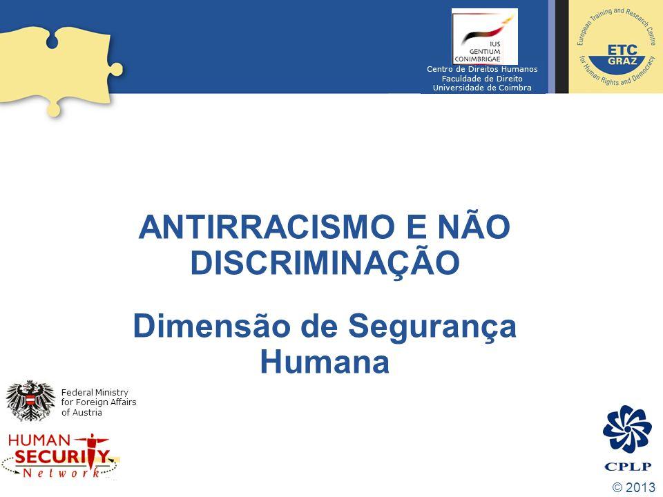 © 2013 ANTIRRACISMO E NÃO DISCRIMINAÇÃO Dimensão de Segurança Humana Federal Ministry for Foreign Affairs of Austria Centro de Direitos Humanos Faculd