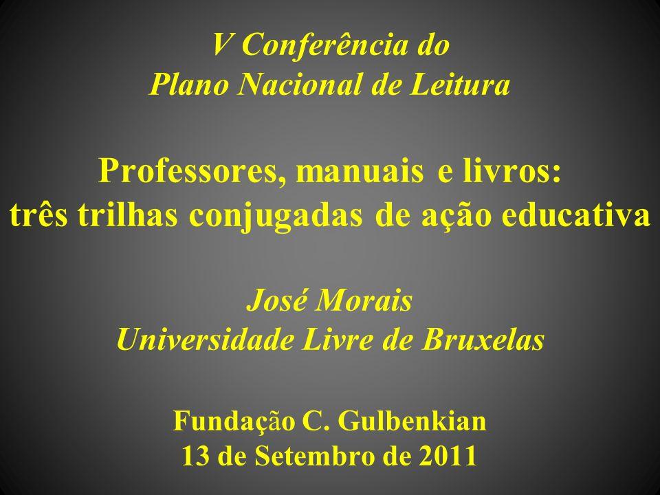 V Conferência do Plano Nacional de Leitura Professores, manuais e livros: três trilhas conjugadas de ação educativa José Morais Universidade Livre de Bruxelas Fundação C.