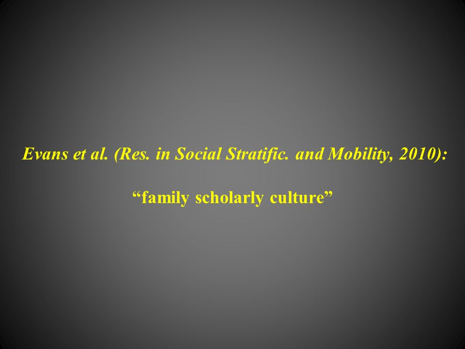 Evans et al. (Res. in Social Stratific. and Mobility, 2010): family scholarly culture