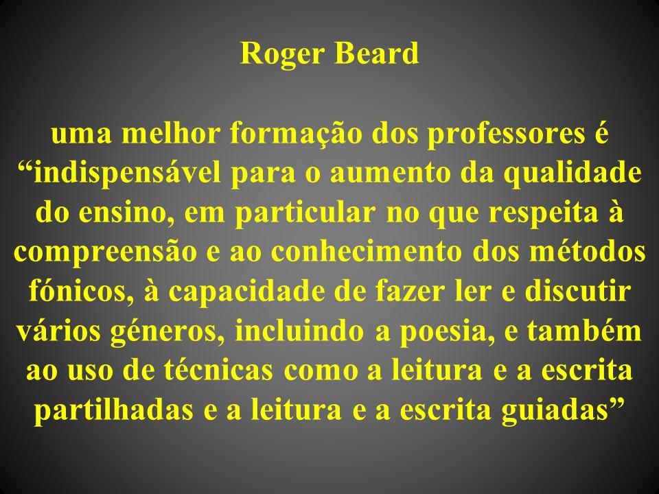 Roger Beard uma melhor formação dos professores é indispensável para o aumento da qualidade do ensino, em particular no que respeita à compreensão e ao conhecimento dos métodos fónicos, à capacidade de fazer ler e discutir vários géneros, incluindo a poesia, e também ao uso de técnicas como a leitura e a escrita partilhadas e a leitura e a escrita guiadas