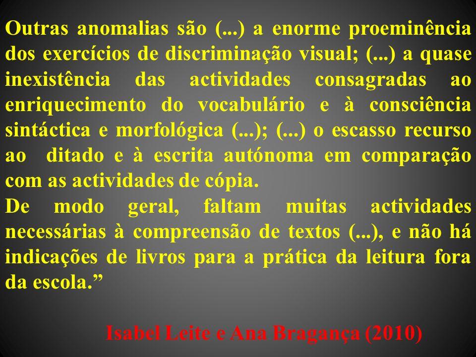Outras anomalias são (...) a enorme proeminência dos exercícios de discriminação visual; (...) a quase inexistência das actividades consagradas ao enriquecimento do vocabulário e à consciência sintáctica e morfológica (...); (...) o escasso recurso ao ditado e à escrita autónoma em comparação com as actividades de cópia.
