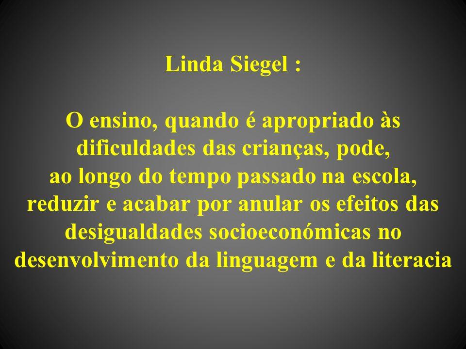 Linda Siegel : O ensino, quando é apropriado às dificuldades das crianças, pode, ao longo do tempo passado na escola, reduzir e acabar por anular os efeitos das desigualdades socioeconómicas no desenvolvimento da linguagem e da literacia