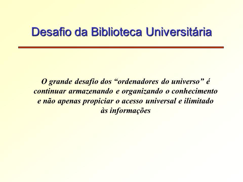 Desafio da Biblioteca Universitária O grande desafio dos ordenadores do universo é continuar armazenando e organizando o conhecimento e não apenas propiciar o acesso universal e ilimitado às informações