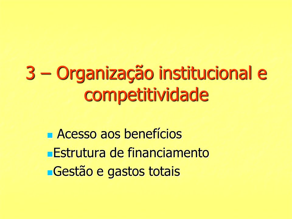 3 – Organização institucional e competitividade Acesso aos benefícios Acesso aos benefícios Estrutura de financiamento Estrutura de financiamento Gestão e gastos totais Gestão e gastos totais