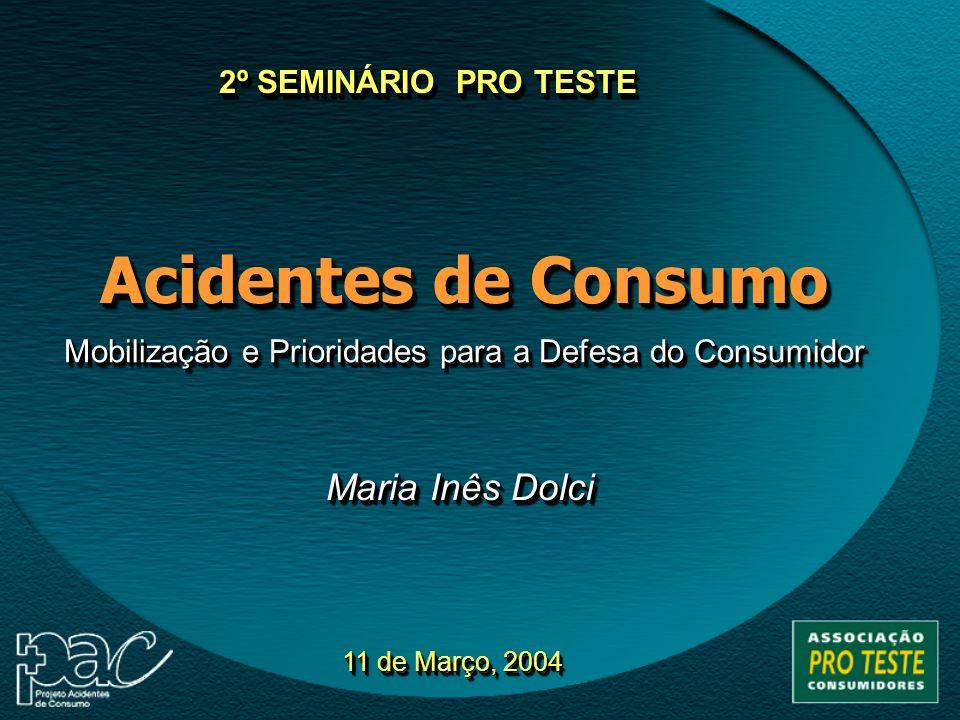 Acidentes de Consumo Mobilização e Prioridades para a Defesa do Consumidor 11 de Março, 2004 2º SEMINÁRIO PRO TESTE Maria Inês Dolci