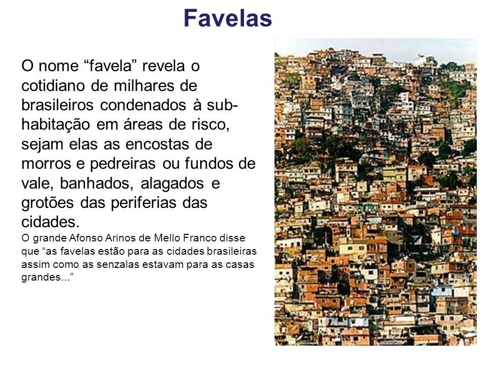 O nome favela revela o cotidiano de milhares de brasileiros condenados à sub- habitação em áreas de risco, sejam elas as encostas de morros e pedreira