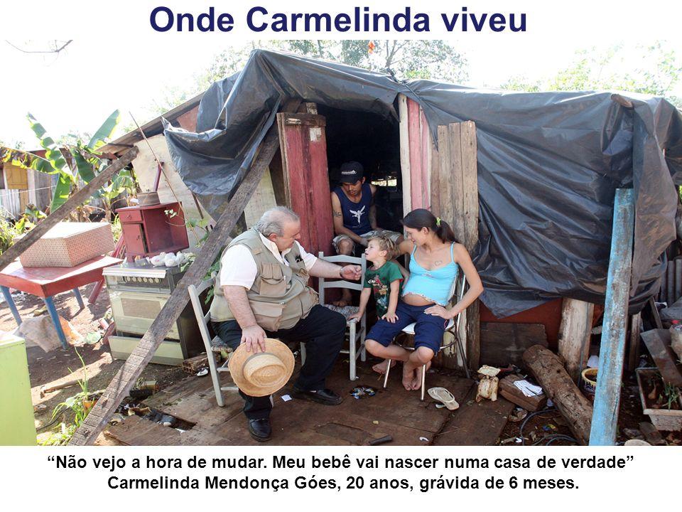 Onde Carmelinda viveu Não vejo a hora de mudar. Meu bebê vai nascer numa casa de verdade Carmelinda Mendonça Góes, 20 anos, grávida de 6 meses.
