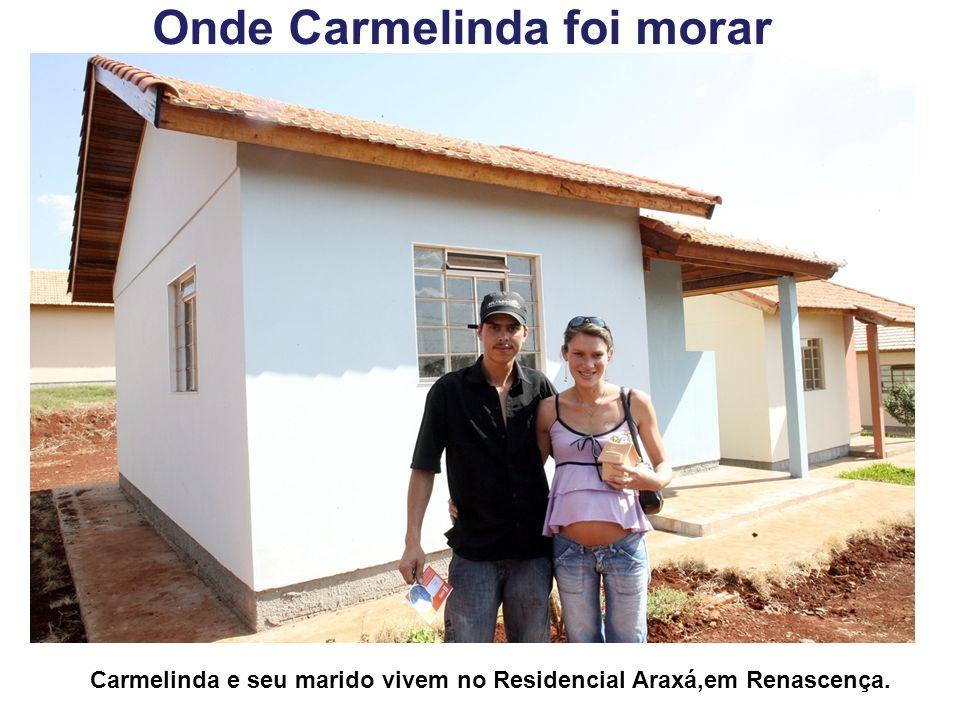Onde Carmelinda foi morar Carmelinda e seu marido vivem no Residencial Araxá,em Renascença.