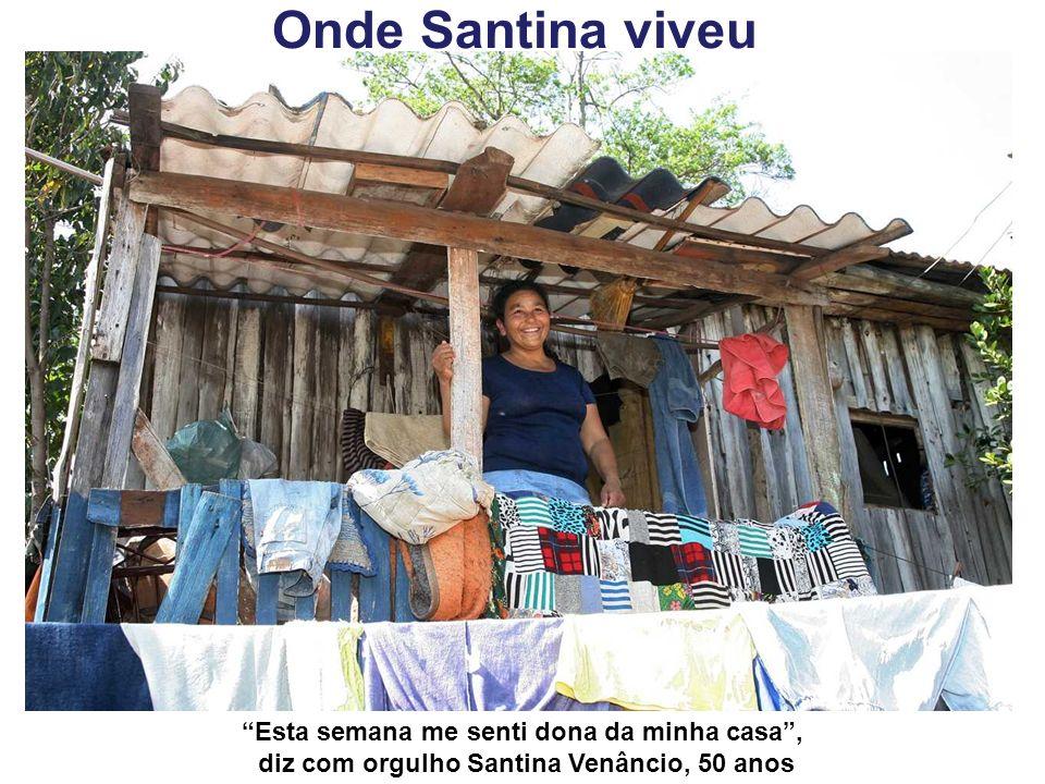 Onde Santina viveu Esta semana me senti dona da minha casa, diz com orgulho Santina Venâncio, 50 anos