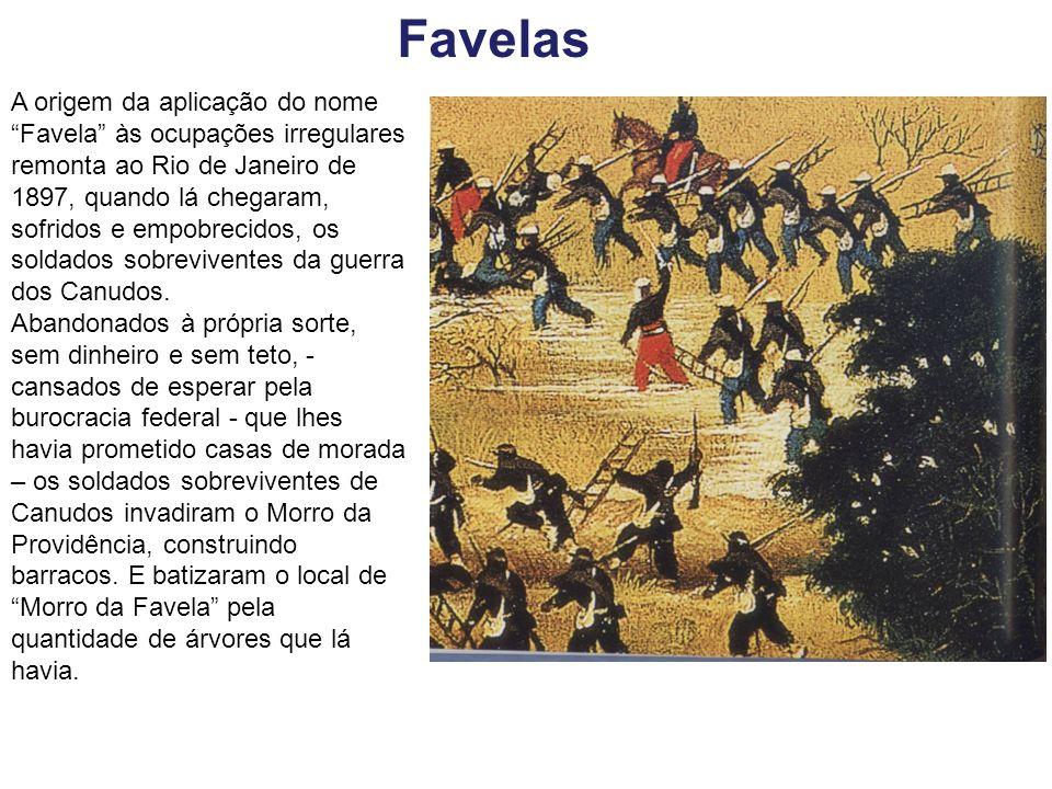 Favelas A origem da aplicação do nome Favela às ocupações irregulares remonta ao Rio de Janeiro de 1897, quando lá chegaram, sofridos e empobrecidos,
