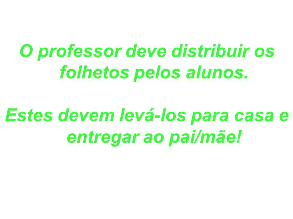 O professor deve distribuir os folhetos pelos alunos. Estes devem levá-los para casa e entregar ao pai/mãe!