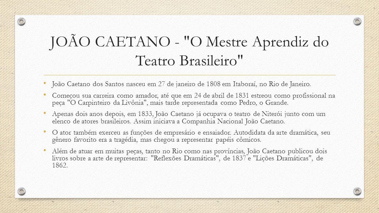 JOÃO CAETANO - O Mestre Aprendiz do Teatro Brasileiro Em 1860, após uma visita ao Conservatório Real da França, João Caetano organizou no Rio uma escola de Arte Dramática, em que ensino era totalmente gratuito.