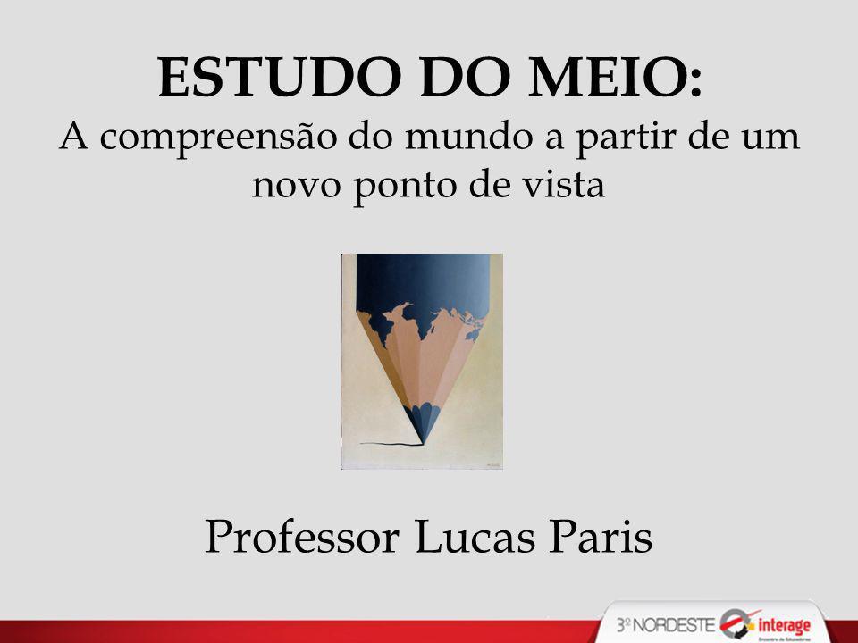 ESTUDO DO MEIO: A compreensão do mundo a partir de um novo ponto de vista Professor Lucas Paris