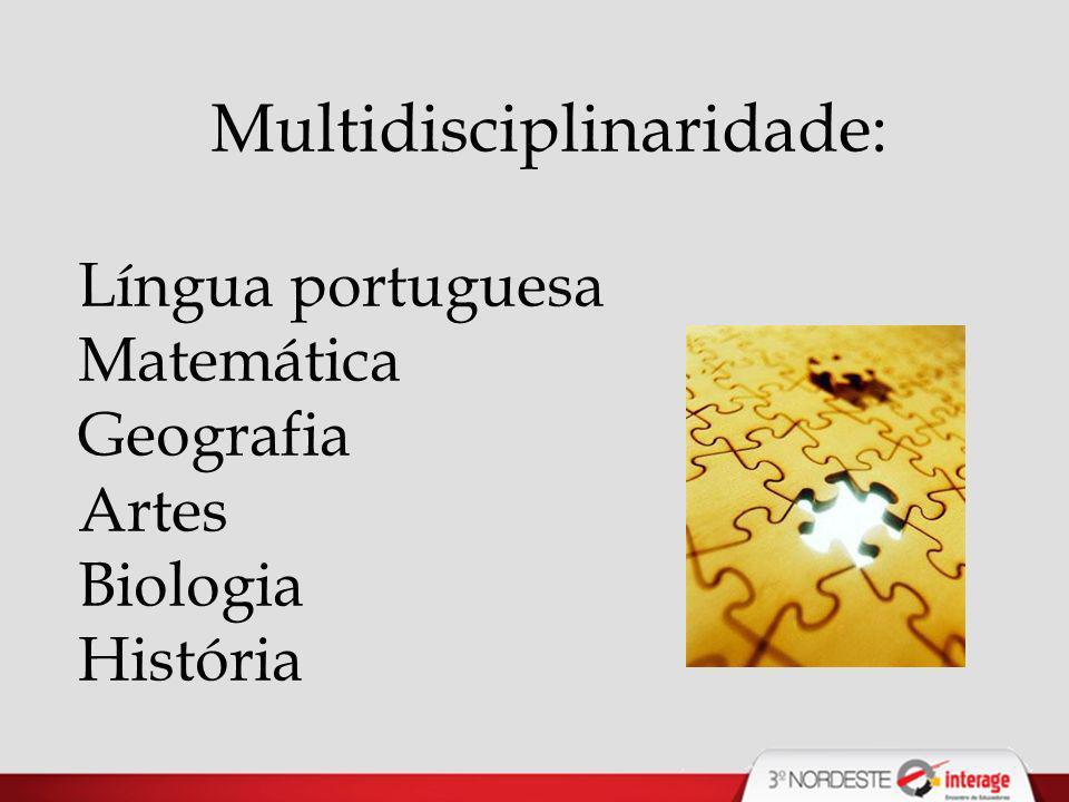 Multidisciplinaridade: Língua portuguesa Matemática Geografia Artes Biologia História