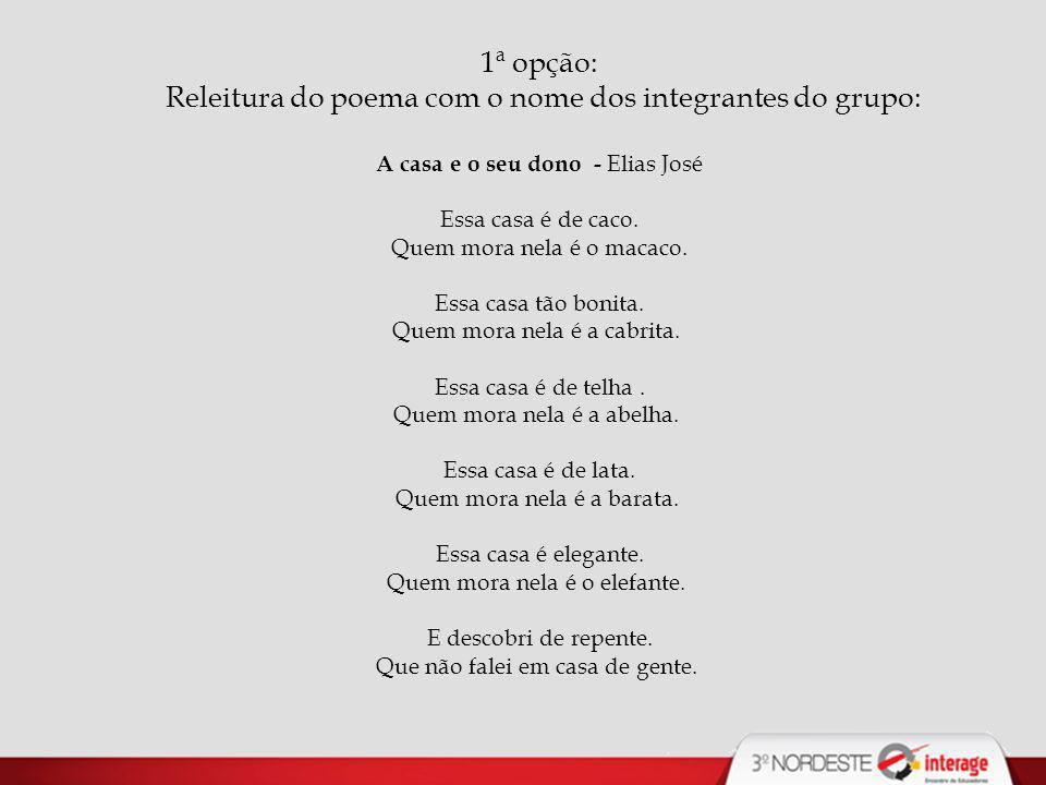 1ª opção: Releitura do poema com o nome dos integrantes do grupo: A casa e o seu dono - Elias José Essa casa é de caco.