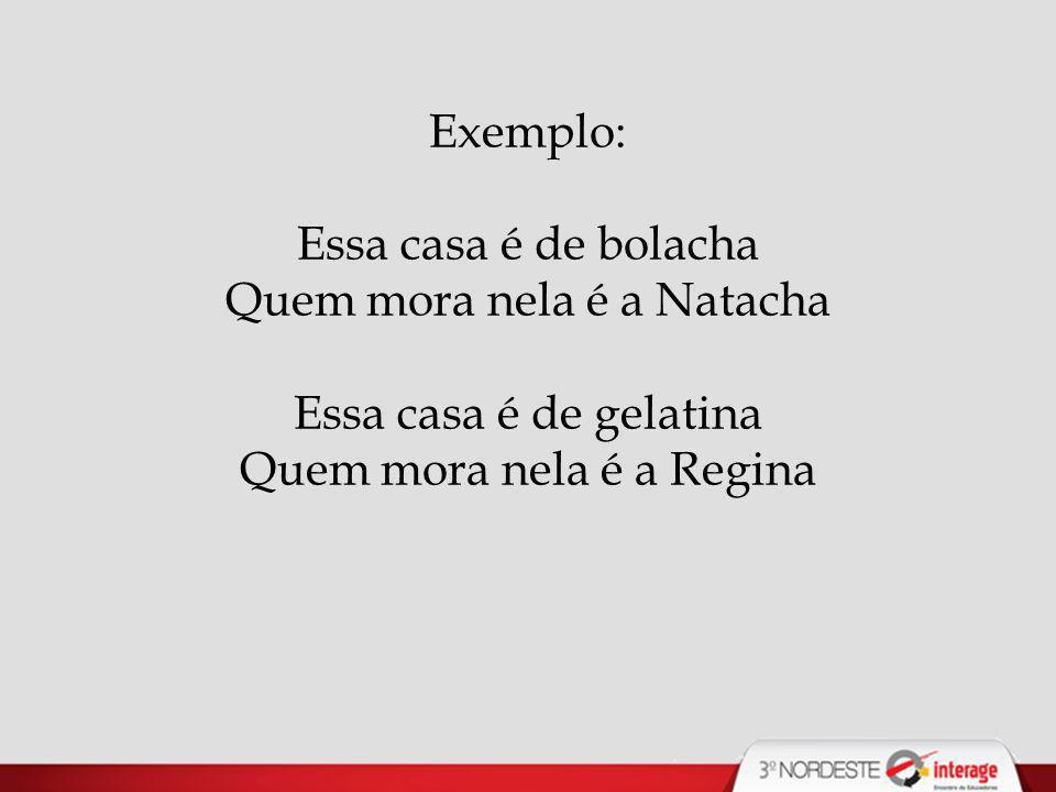 Exemplo: Essa casa é de bolacha Quem mora nela é a Natacha Essa casa é de gelatina Quem mora nela é a Regina