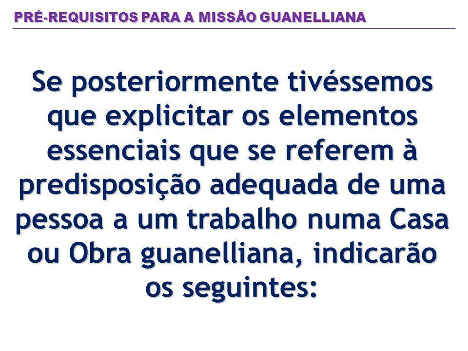 PRÉ-REQUISITOS PARA A MISSÃO GUANELLIANA Se posteriormente tivéssemos que explicitar os elementos essenciais que se referem à predisposição adequada de uma pessoa a um trabalho numa Casa ou Obra guanelliana, indicarão os seguintes:
