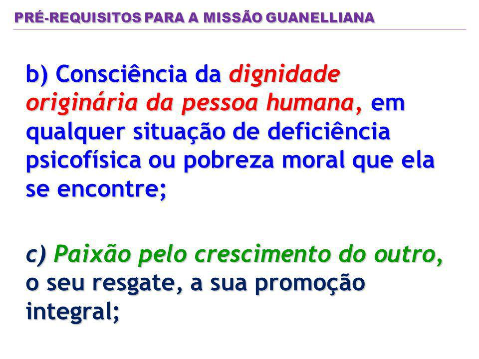 PRÉ-REQUISITOS PARA A MISSÃO GUANELLIANA b) Consciência da dignidade originária da pessoa humana, em qualquer situação de deficiência psicofísica ou p