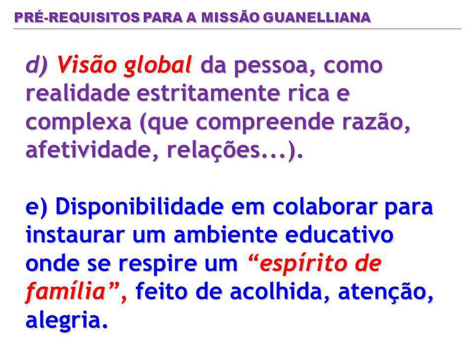 PRÉ-REQUISITOS PARA A MISSÃO GUANELLIANA d) Visão global da pessoa, como realidade estritamente rica e complexa (que compreende razão, afetividade, re