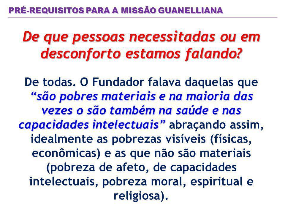 PRÉ-REQUISITOS PARA A MISSÃO GUANELLIANA De que pessoas necessitadas ou em desconforto estamos falando? são pobres materiais e na maioria das vezes o