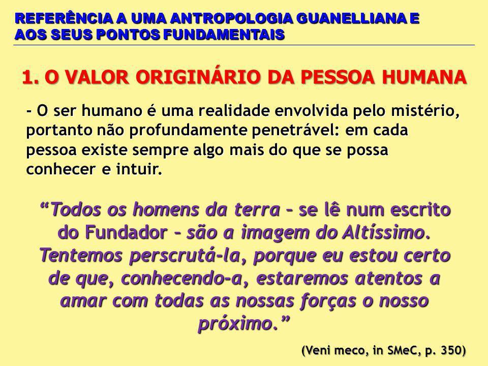 REFERÊNCIA A UMA ANTROPOLOGIA GUANELLIANA E AOS SEUS PONTOS FUNDAMENTAIS 1. O VALOR ORIGINÁRIO DA PESSOA HUMANA - O ser humano é uma realidade envolvi