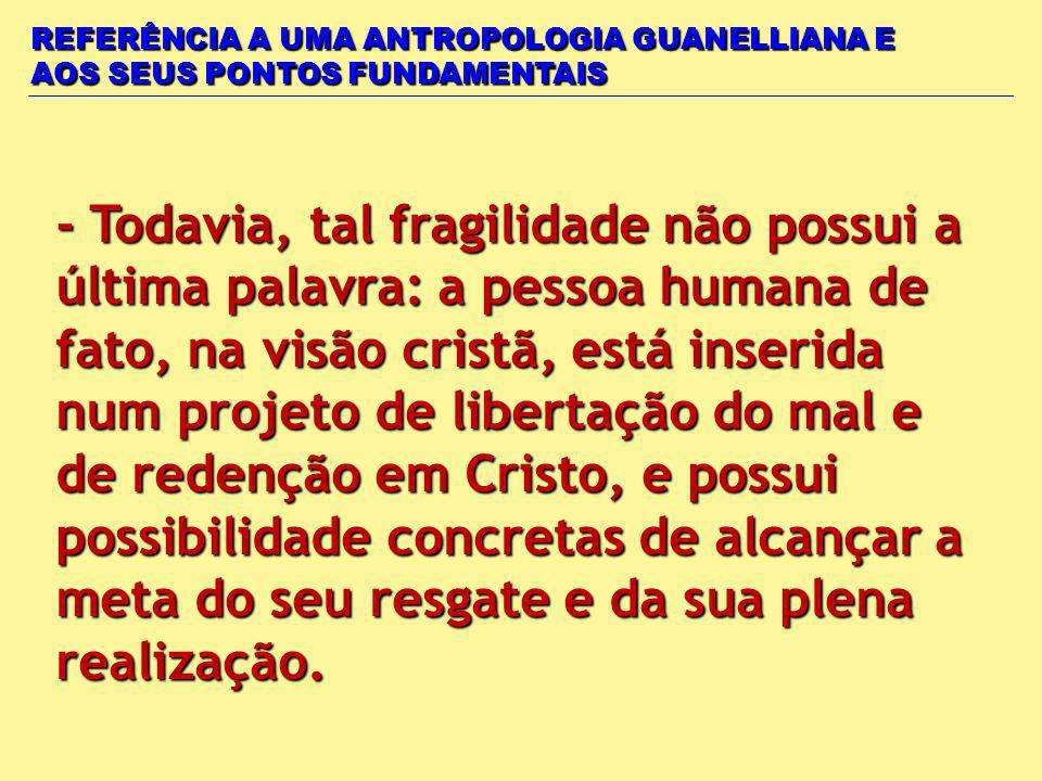 REFERÊNCIA A UMA ANTROPOLOGIA GUANELLIANA E AOS SEUS PONTOS FUNDAMENTAIS - Todavia, tal fragilidade não possui a última palavra: a pessoa humana de fa