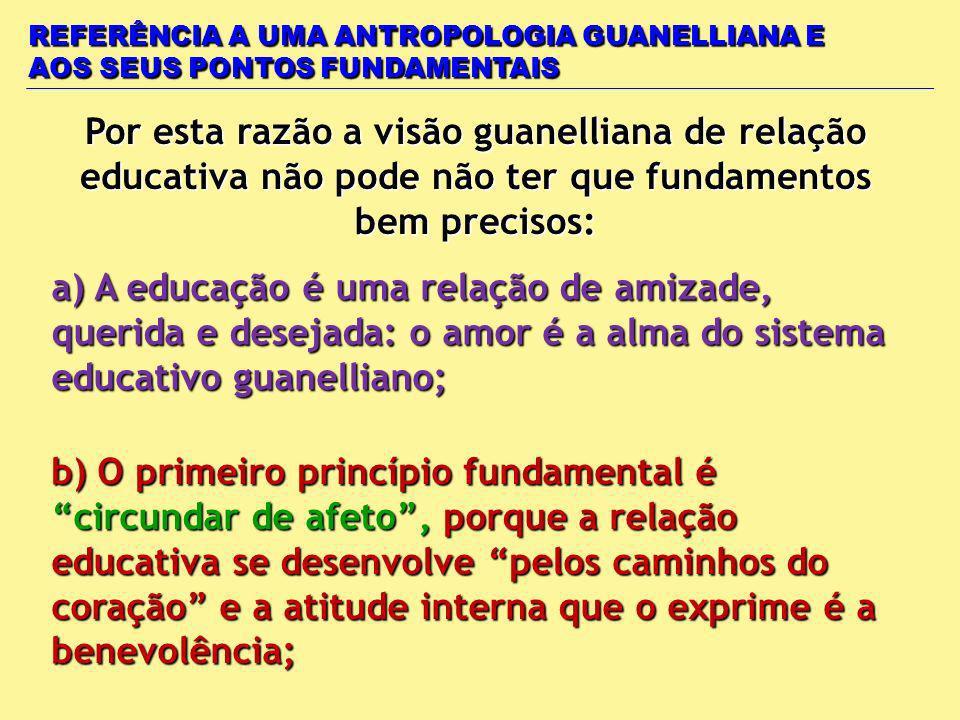 REFERÊNCIA A UMA ANTROPOLOGIA GUANELLIANA E AOS SEUS PONTOS FUNDAMENTAIS Por esta razão a visão guanelliana de relação educativa não pode não ter que fundamentos bem precisos: a) A educação é uma relação de amizade, querida e desejada: o amor é a alma do sistema educativo guanelliano; b) O primeiro princípio fundamental é circundar de afeto, porque a relação educativa se desenvolve pelos caminhos do coração e a atitude interna que o exprime é a benevolência;