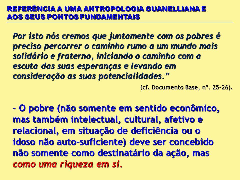 REFERÊNCIA A UMA ANTROPOLOGIA GUANELLIANA E AOS SEUS PONTOS FUNDAMENTAIS Por isto nós cremos que juntamente com os pobres é preciso percorrer o caminh
