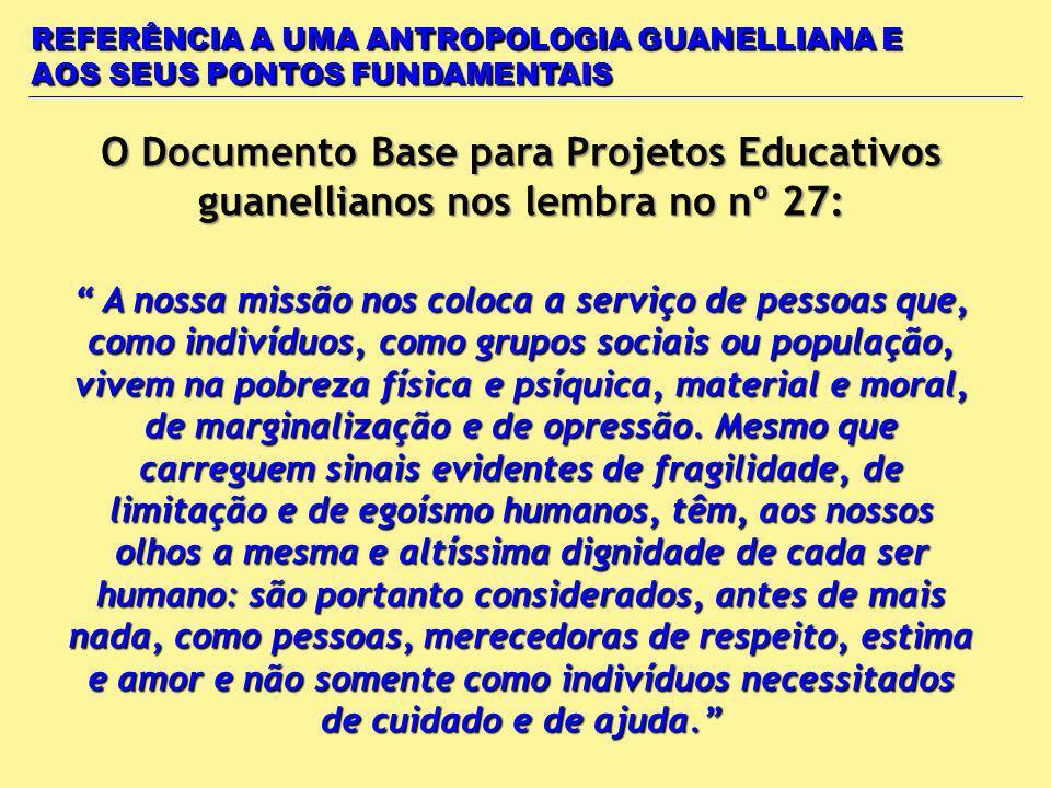 O Documento Base para Projetos Educativos guanellianos nos lembra no nº 27: REFERÊNCIA A UMA ANTROPOLOGIA GUANELLIANA E AOS SEUS PONTOS FUNDAMENTAIS A