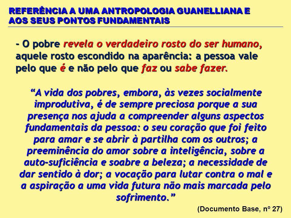 - O pobre revela o verdadeiro rosto do ser humano, aquele rosto escondido na aparência: a pessoa vale pelo que é e não pelo que faz ou sabe fazer. REF